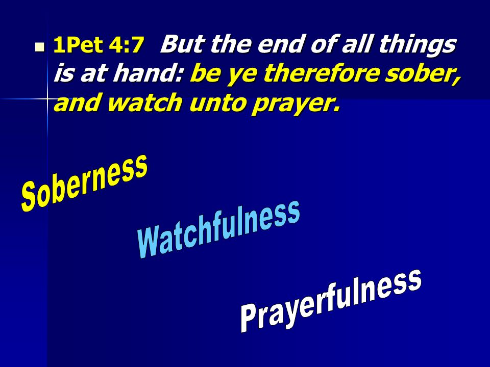 1Pet 4:7 But the end of all things is at hand: be ye therefore sober, and watch unto prayer. 1Pet 4:7 But the end of all things is at hand: be ye ther