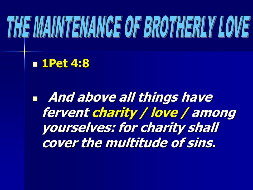 1Pet 4:8 1Pet 4:8 And above all things have fervent charity / love / among yourselves: for charity shall cover the multitude of sins. And above all th
