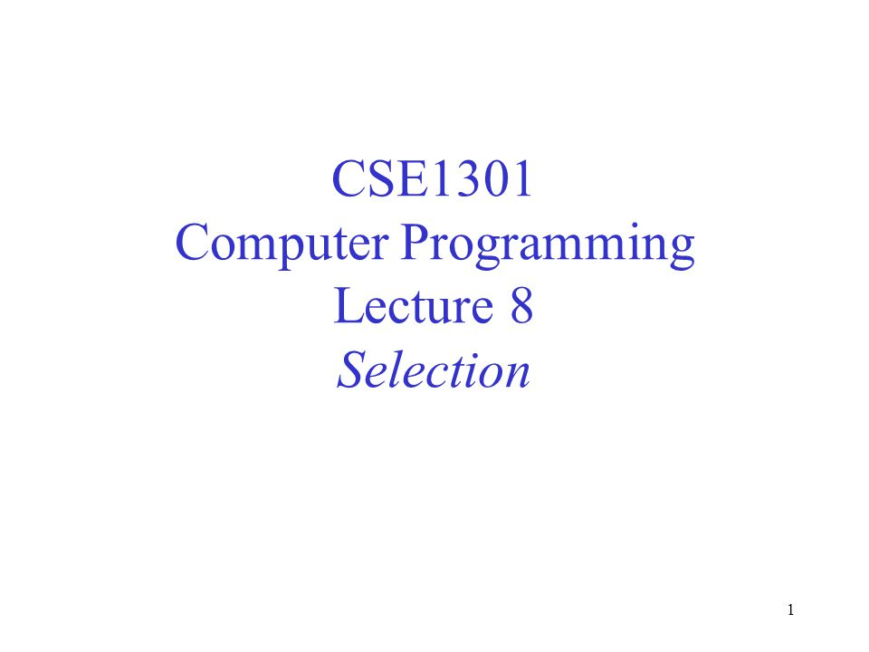 1 CSE1301 Computer Programming Lecture 8 Selection