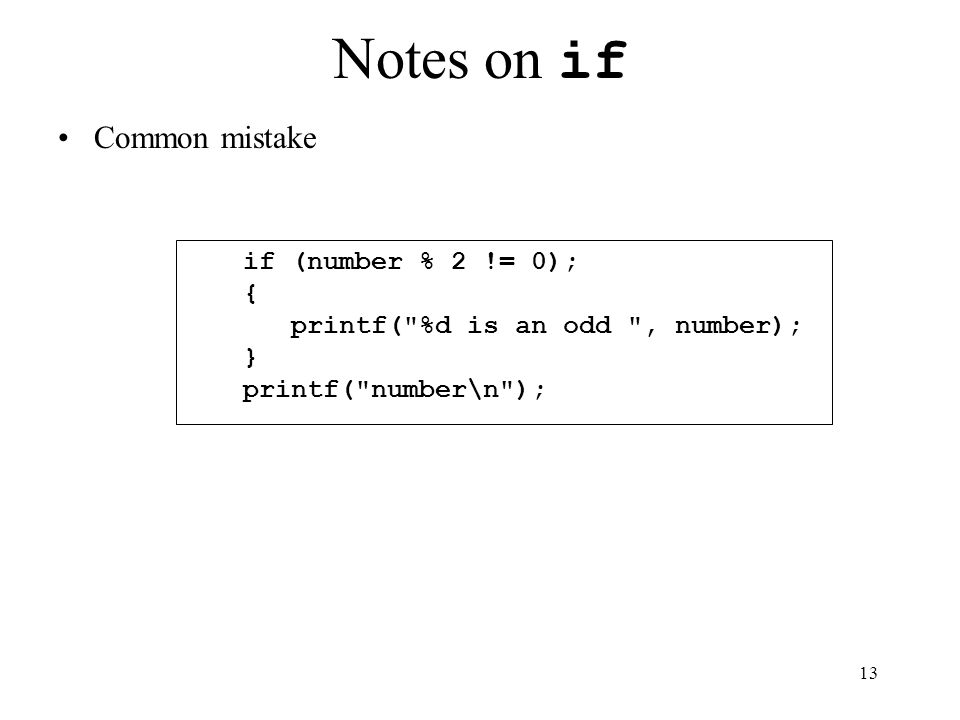 13 Notes on if Common mistake if (number % 2 != 0); { printf( %d is an odd , number); } printf( number\n );