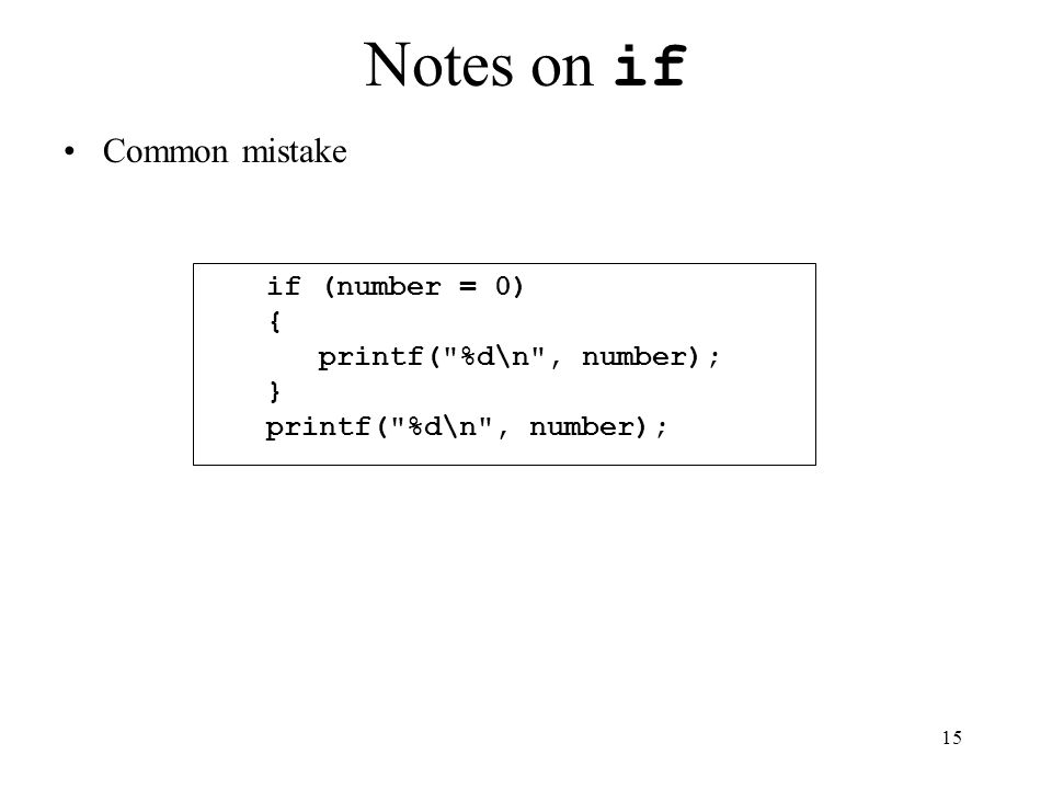 15 Notes on if Common mistake if (number = 0) { printf( %d\n , number); } printf( %d\n , number);