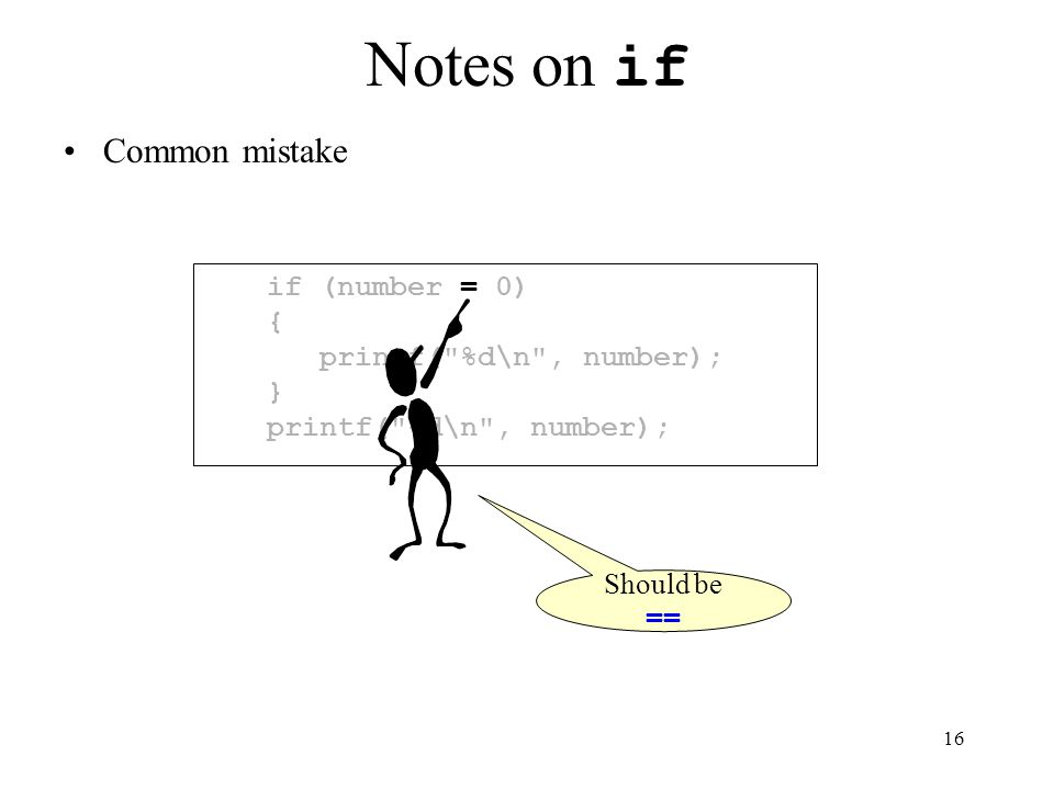 16 Notes on if Common mistake if (number = 0) { printf( %d\n , number); } printf( %d\n , number); Should be ==