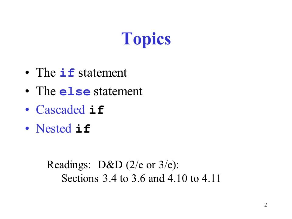 2 Topics The if statement The else statement Cascaded if Nested if Readings: D&D (2/e or 3/e): Sections 3.4 to 3.6 and 4.10 to 4.11