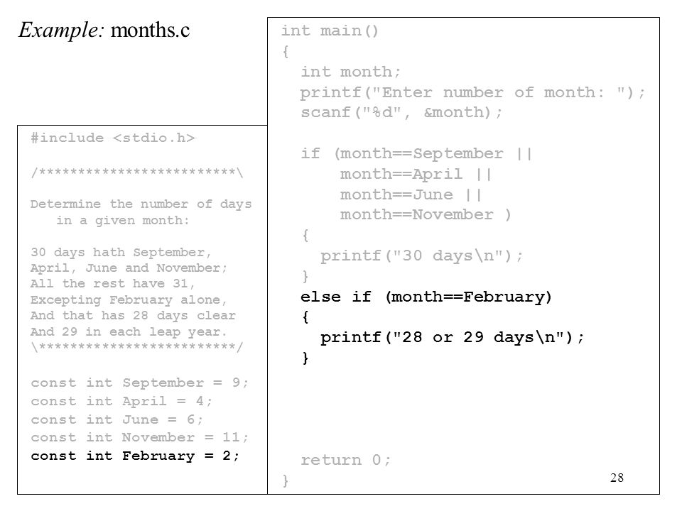 28 int main() { int month; printf( Enter number of month: ); scanf( %d , &month); if (month==September || month==April || month==June || month==November ) { printf( 30 days\n ); } else if (month==February) { printf( 28 or 29 days\n ); } return 0; } Example: months.c #include /*************************\ Determine the number of days in a given month: 30 days hath September, April, June and November; All the rest have 31, Excepting February alone, And that has 28 days clear And 29 in each leap year.