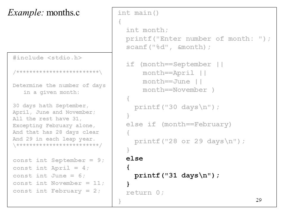 29 int main() { int month; printf( Enter number of month: ); scanf( %d , &month); if (month==September || month==April || month==June || month==November ) { printf( 30 days\n ); } else if (month==February) { printf( 28 or 29 days\n ); } else { printf( 31 days\n ); } return 0; } Example: months.c #include /*************************\ Determine the number of days in a given month: 30 days hath September, April, June and November; All the rest have 31, Excepting February alone, And that has 28 days clear And 29 in each leap year.