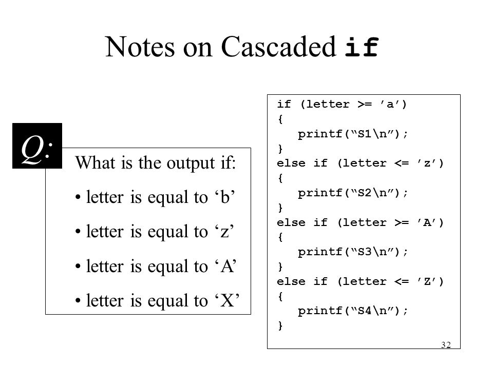 32 Notes on Cascaded if if (letter >= 'a') { printf( S1\n ); } else if (letter <= 'z') { printf( S2\n ); } else if (letter >= 'A') { printf( S3\n ); } else if (letter <= 'Z') { printf( S4\n ); } What is the output if: letter is equal to 'b' letter is equal to 'z' letter is equal to 'A' letter is equal to 'X' Q: