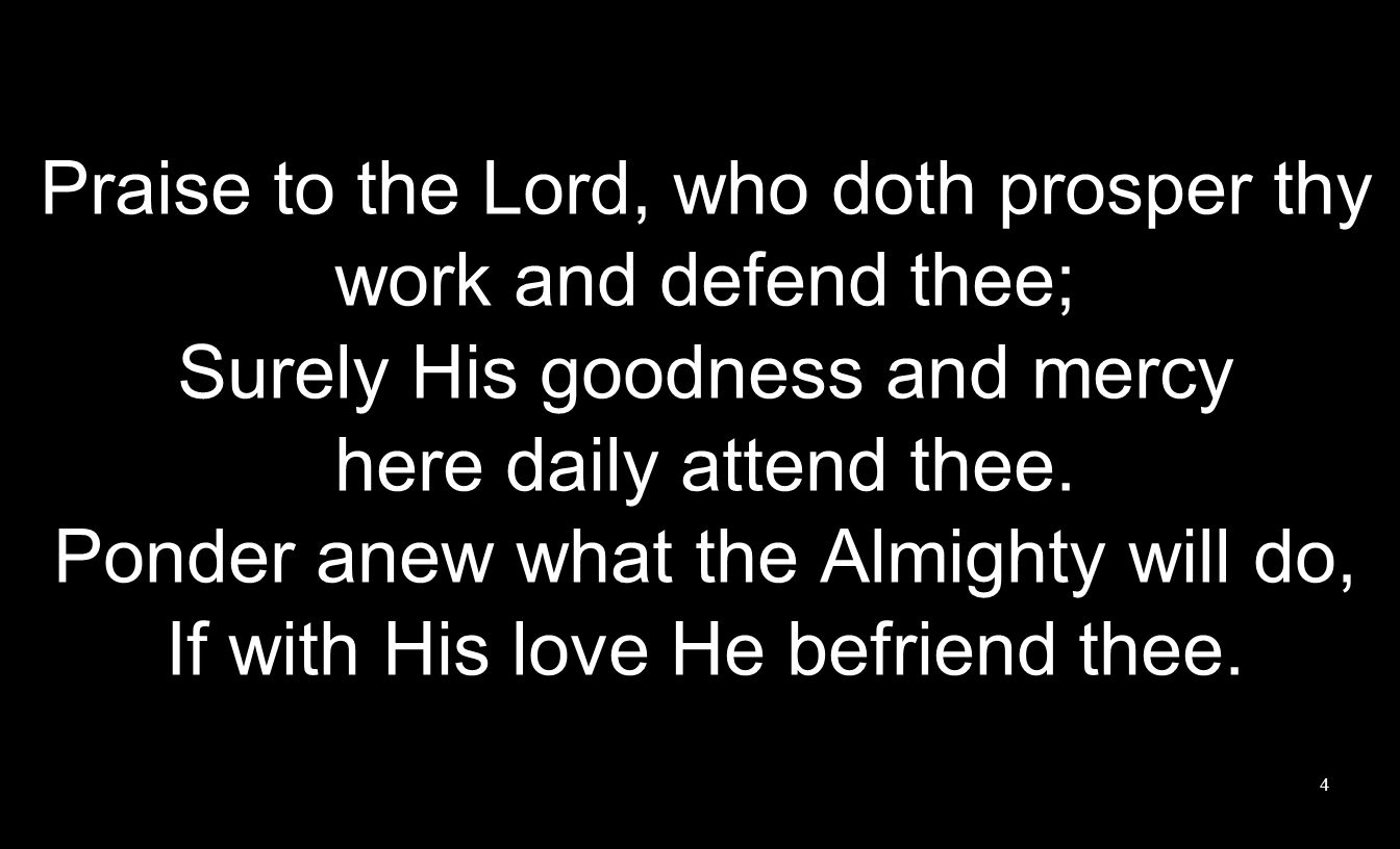 Praise to the Lord, who doth prosper thy work and defend thee; Surely His goodness and mercy here daily attend thee.