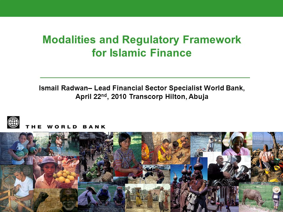 Modalities and Regulatory Framework for Islamic Finance Ismail Radwan– Lead Financial Sector Specialist World Bank, April 22 nd, 2010 Transcorp Hilton, Abuja