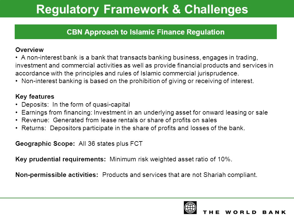Regulatory Framework & Challenges CBN Approach to Islamic Finance Regulation Overview A non-interest bank is a bank that transacts banking business, engages in trading, investment and commercial activities as well as provide financial products and services in accordance with the principles and rules of Islamic commercial jurisprudence.