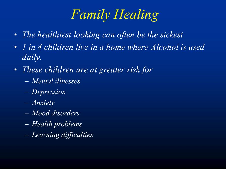 The healthiest looking can often be the sickest 1 in 4 children live in a home where Alcohol is used daily.