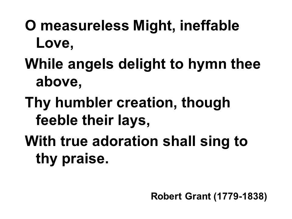 O measureless Might, ineffable Love, While angels delight to hymn thee above, Thy humbler creation, though feeble their lays, With true adoration shall sing to thy praise.