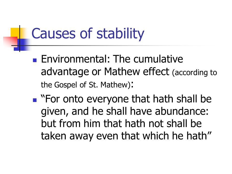 Causes of stability Environmental: The cumulative advantage or Mathew effect (according to the Gospel of St.