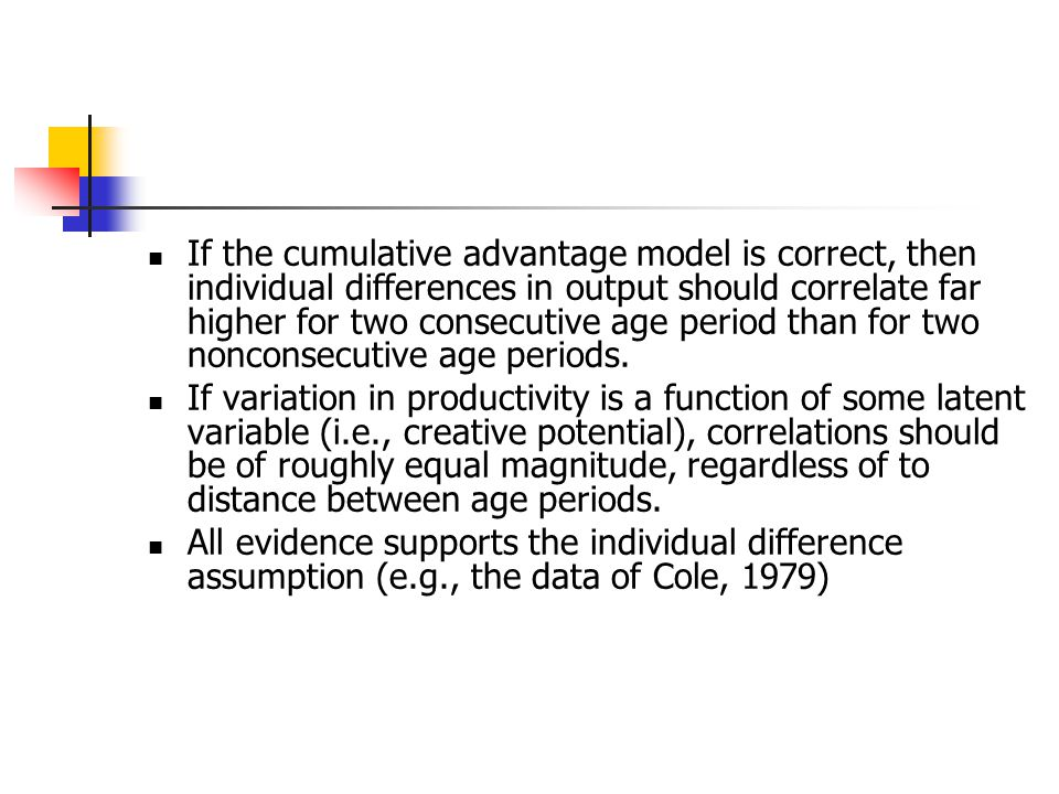 If the cumulative advantage model is correct, then individual differences in output should correlate far higher for two consecutive age period than for two nonconsecutive age periods.