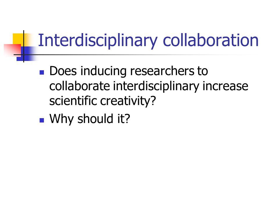 Interdisciplinary collaboration Does inducing researchers to collaborate interdisciplinary increase scientific creativity.