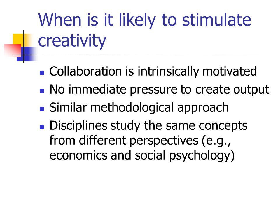 When is it likely to stimulate creativity Collaboration is intrinsically motivated No immediate pressure to create output Similar methodological approach Disciplines study the same concepts from different perspectives (e.g., economics and social psychology)