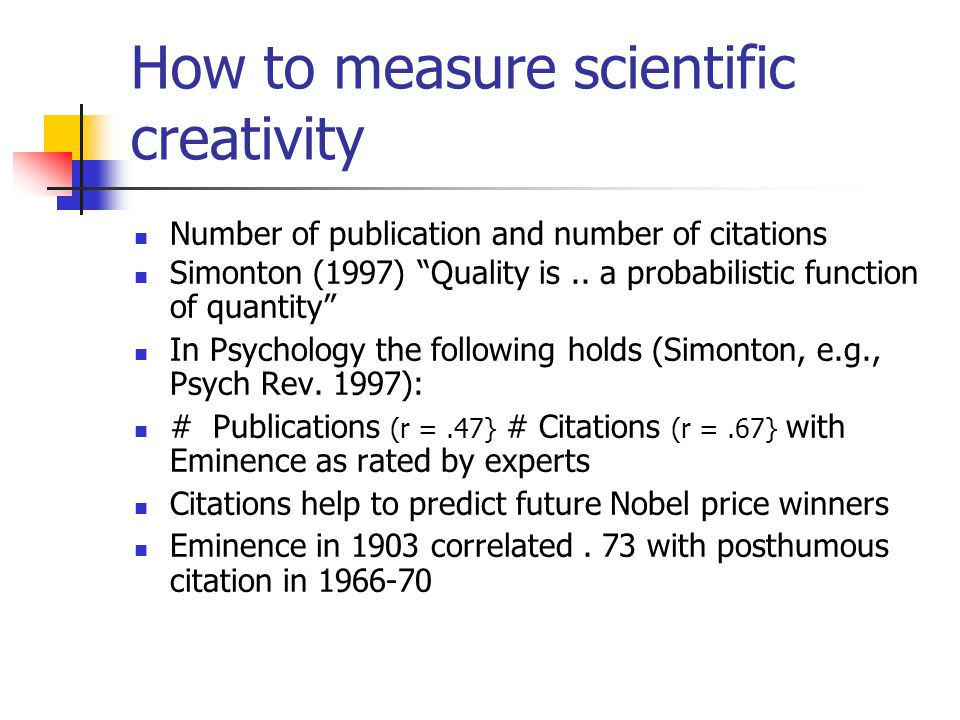 "How to measure scientific creativity Number of publication and number of citations Simonton (1997) ""Quality is.. a probabilistic function of quantity"""