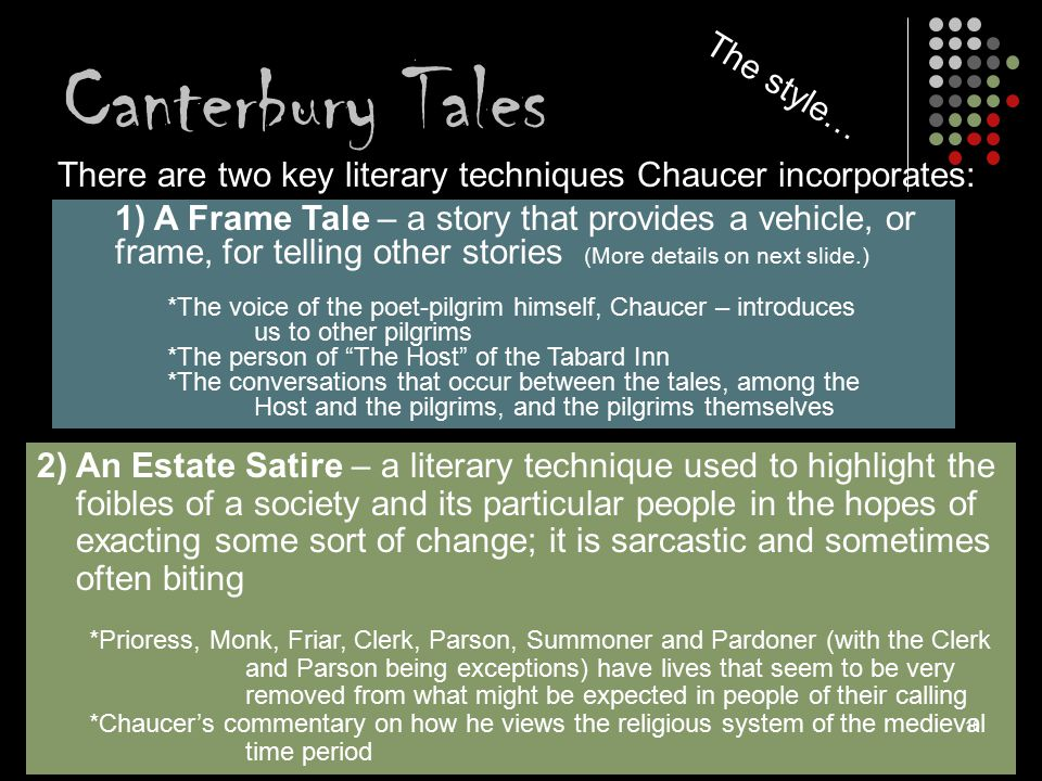 Canterbury Tales There are two key literary techniques Chaucer incorporates: 1) A Frame Tale – a story that provides a vehicle, or frame, for telling