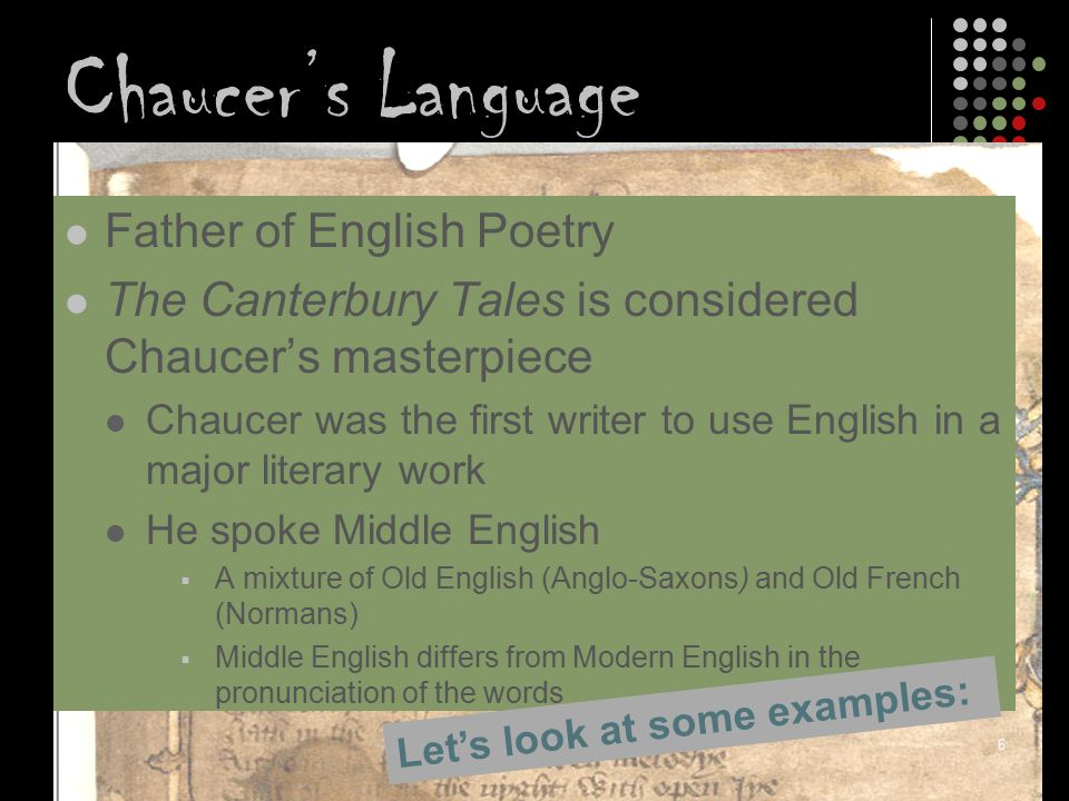 Chaucer's Language: The Shift Middle English Sounds like Modern y,i myne, sight meet e, ee me, meet, mete (close e) mate e begge, rede (open e) bag a, aa mate, maat father u, ou hus, hous boot o, oo bote, boot (close o) oak o lof, ok (open o) bought Vowels shifted upwards; vowel that was pronounced in one place in the mouth would be pronounced higher up in the mouthshifted People used to spell words how they sounded, but now they had a more standardized written/spoken language Now: to the story… 7