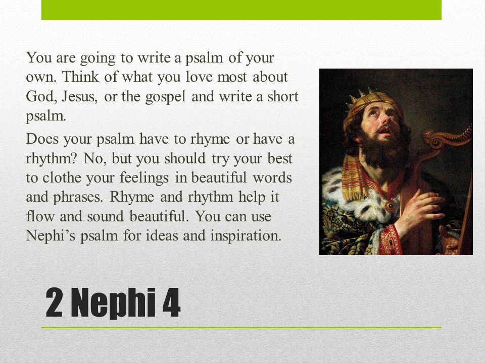 2 Nephi 4 You are going to write a psalm of your own. Think of what you love most about God, Jesus, or the gospel and write a short psalm. Does your p