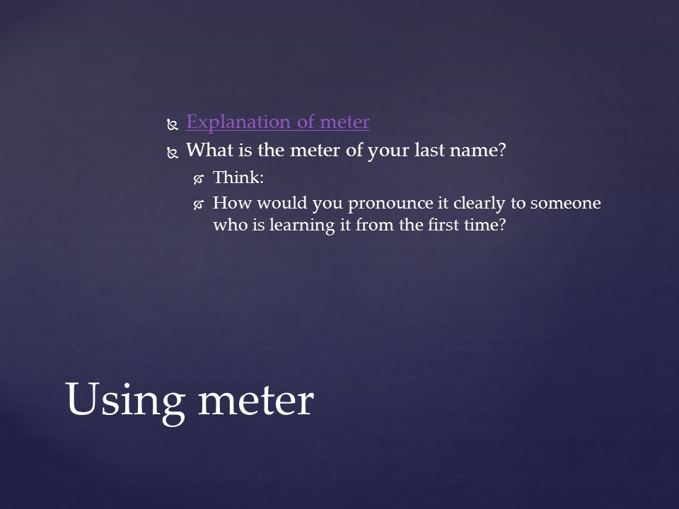 Using meter   Explanation of meter Explanation of meter   What is the meter of your last name?   Think:   How would you pronounce it clearly t