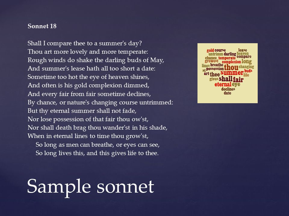 Sample sonnet Sonnet 18 Shall I compare thee to a summer's day? Thou art more lovely and more temperate: Rough winds do shake the darling buds of May,