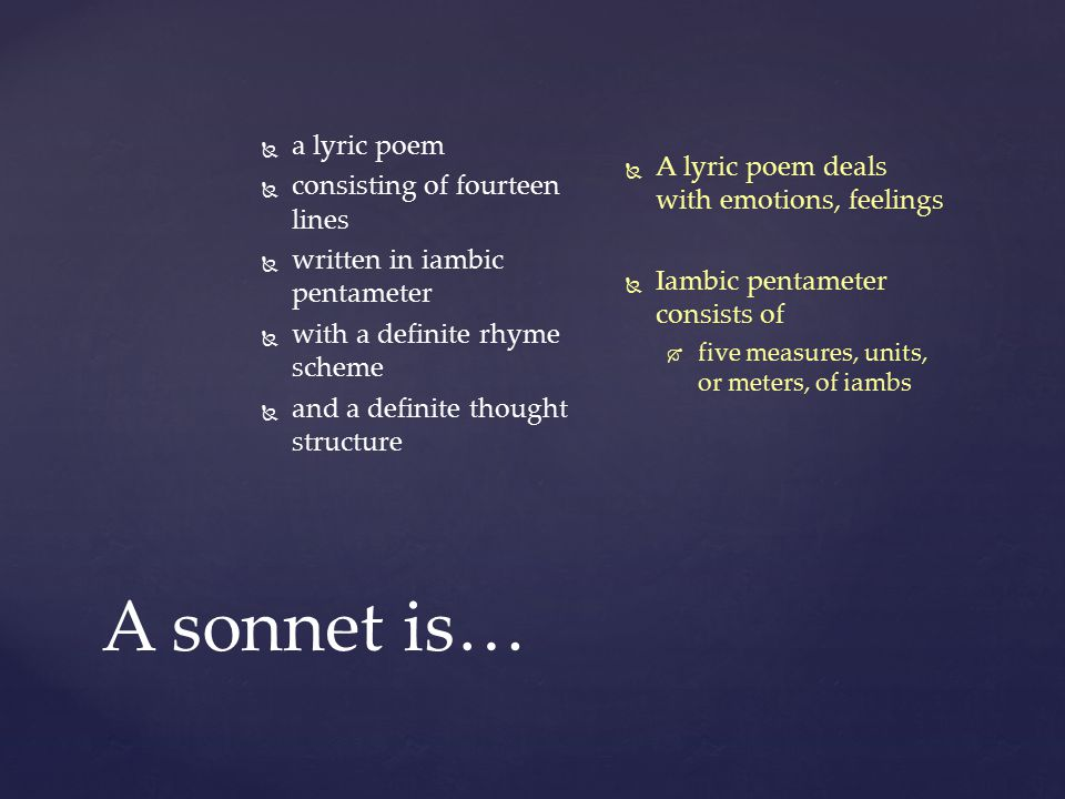 A sonnet is…   a lyric poem   consisting of fourteen lines   written in iambic pentameter   with a definite rhyme scheme   and a definite th