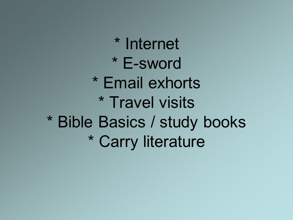 * Internet * E-sword * Email exhorts * Travel visits * Bible Basics / study books * Carry literature