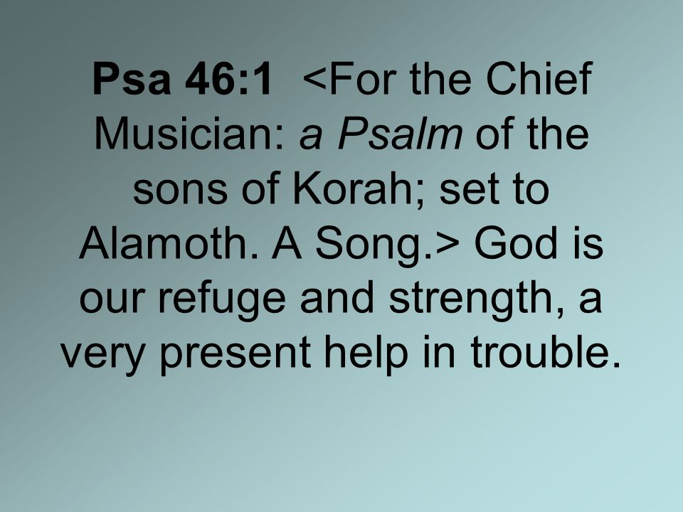 Psa 46:1 God is our refuge and strength, a very present help in trouble.