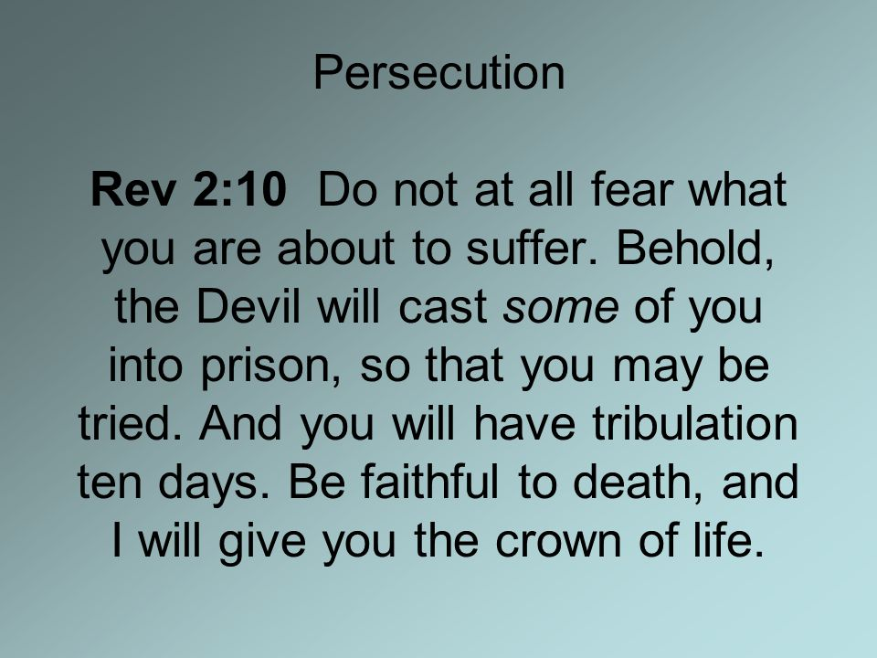 Persecution Rev 2:10 Do not at all fear what you are about to suffer.