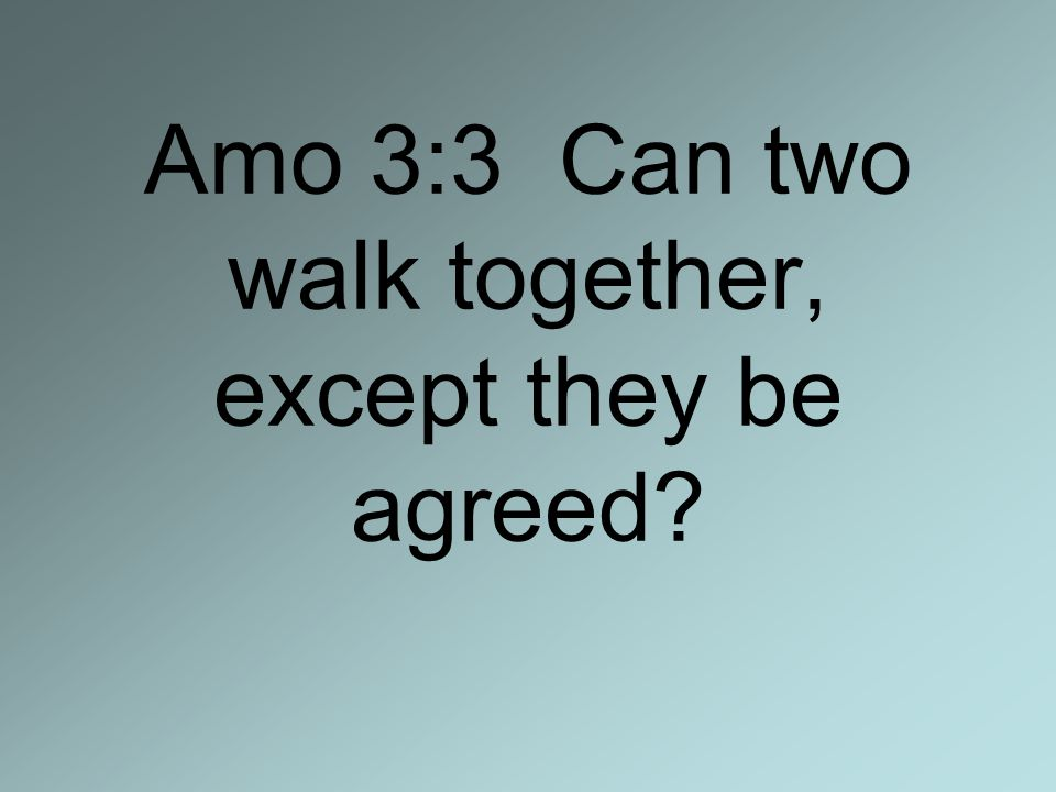 Amo 3:3 Can two walk together, except they be agreed