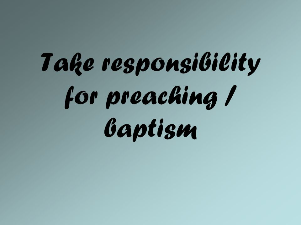 Take responsibility for preaching / baptism