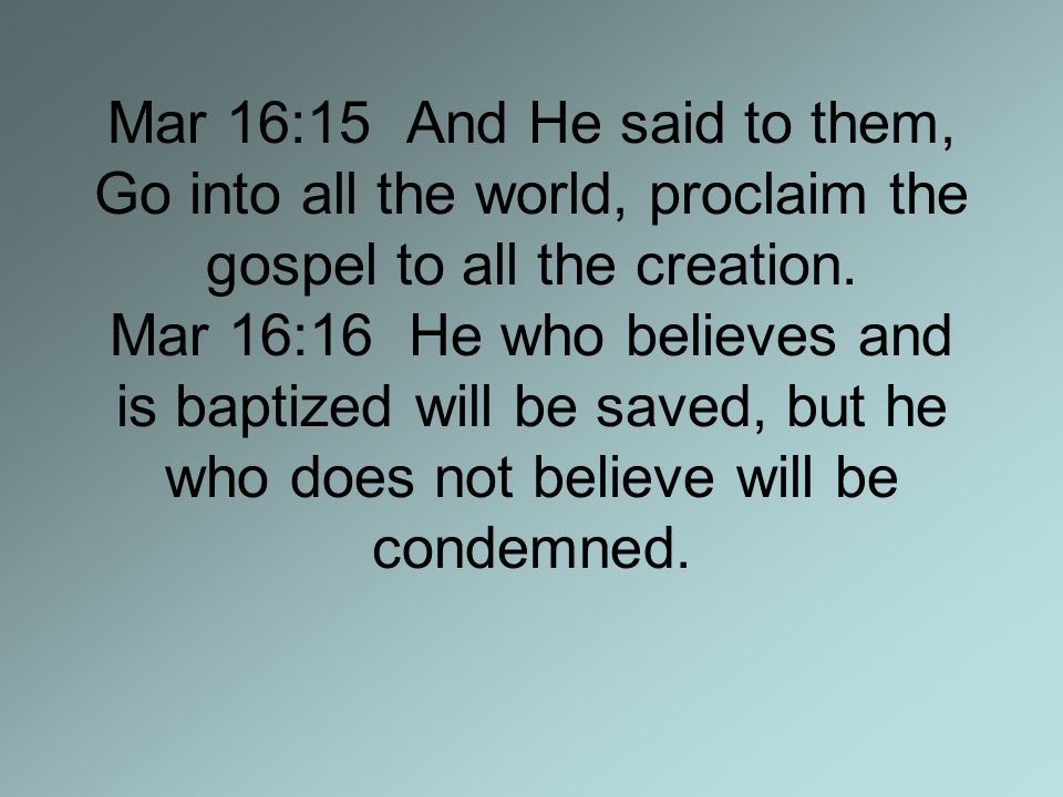 Mar 16:15 And He said to them, Go into all the world, proclaim the gospel to all the creation.