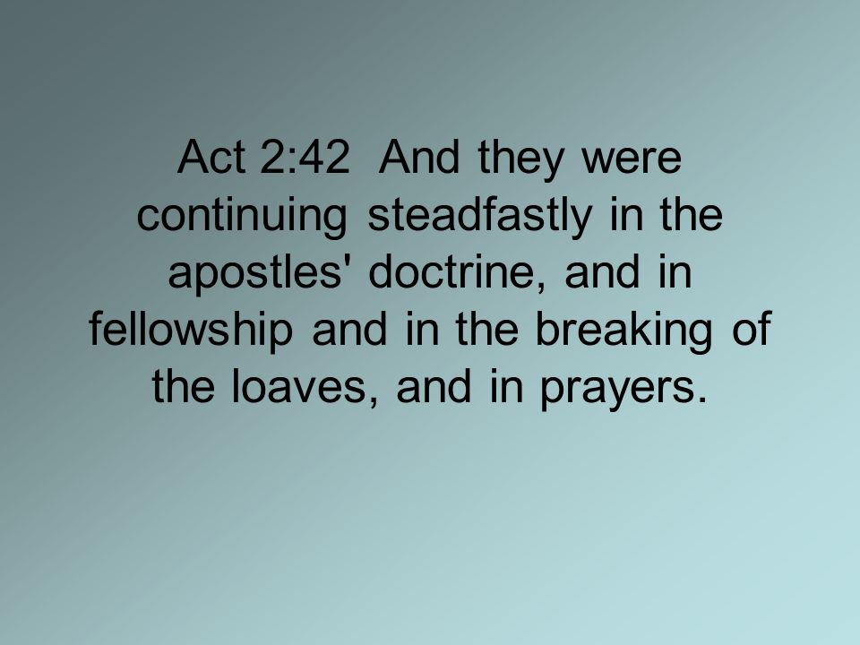 Act 2:42 And they were continuing steadfastly in the apostles doctrine, and in fellowship and in the breaking of the loaves, and in prayers.