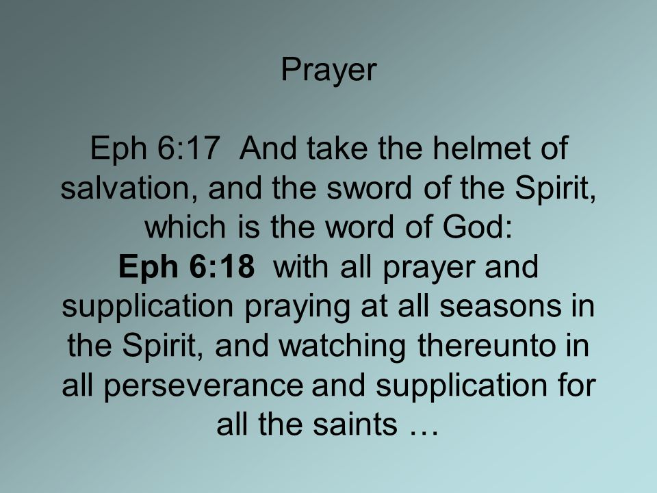 Prayer Eph 6:17 And take the helmet of salvation, and the sword of the Spirit, which is the word of God: Eph 6:18 with all prayer and supplication praying at all seasons in the Spirit, and watching thereunto in all perseverance and supplication for all the saints …