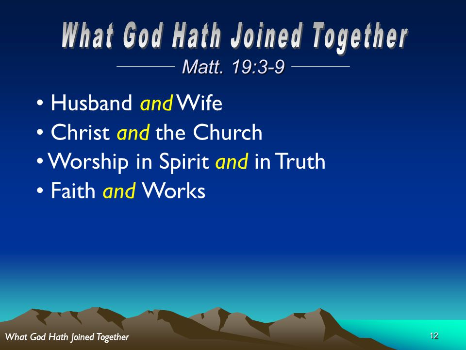 12 Matt. 19:3-9 Husband and Wife Christ and the Church Worship in Spirit and in Truth Faith and Works What God Hath Joined Together