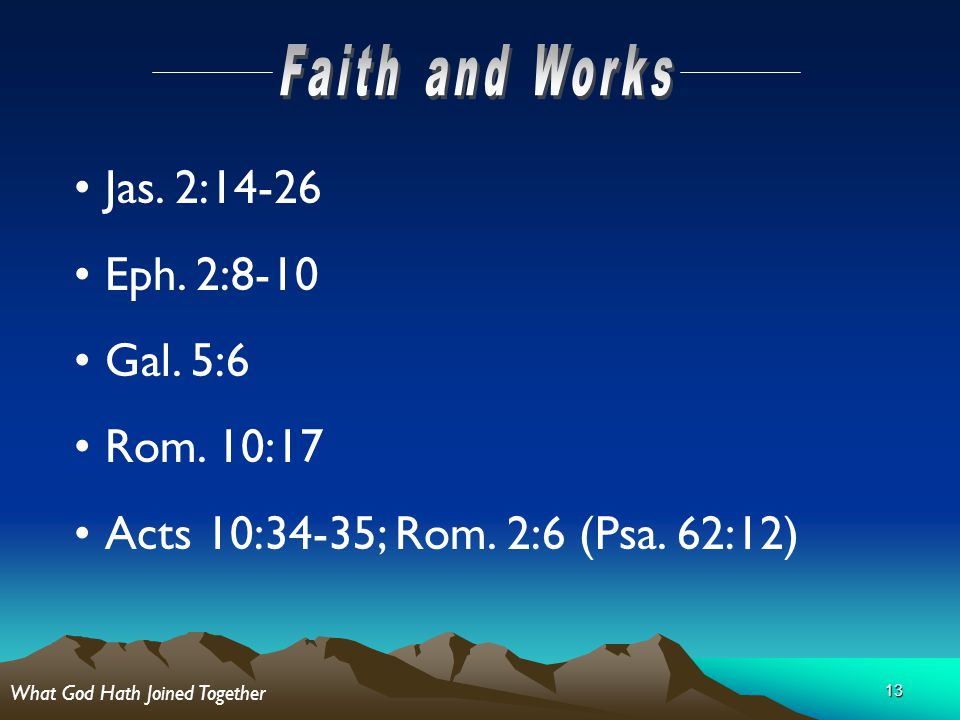 13 Jas. 2:14-26 Eph. 2:8-10 Gal. 5:6 Rom. 10:17 Acts 10:34-35; Rom. 2:6 (Psa. 62:12) What God Hath Joined Together