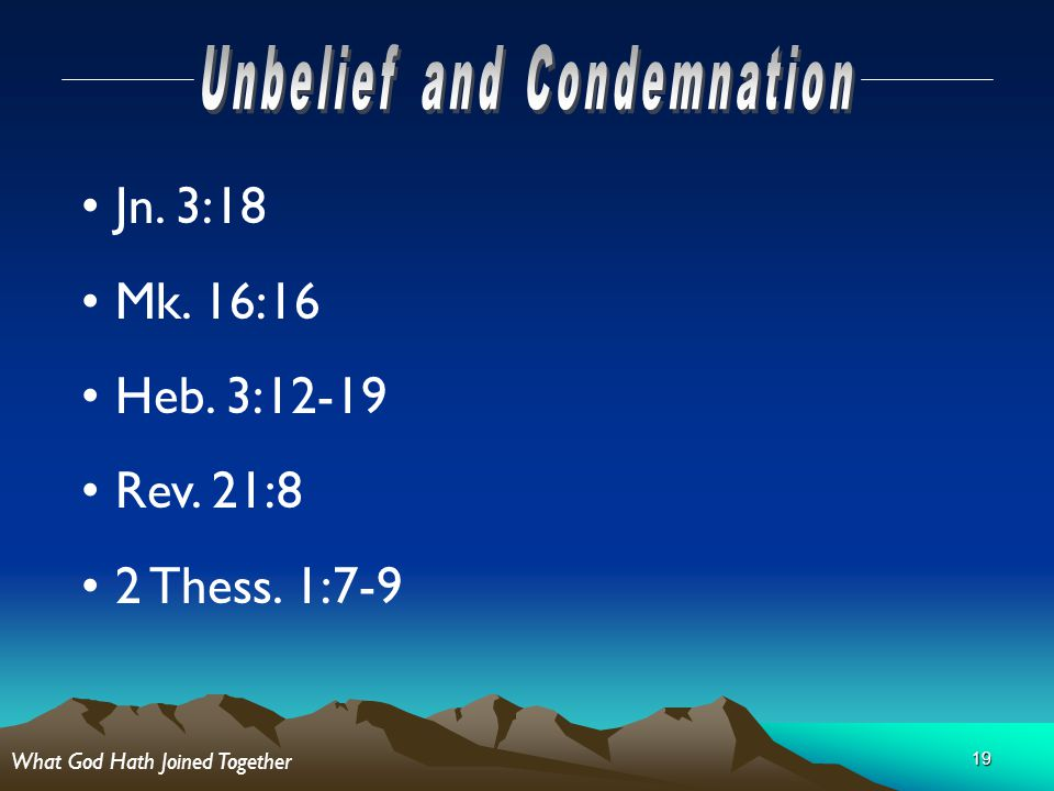 19 Jn. 3:18 Mk. 16:16 Heb. 3:12-19 Rev. 21:8 2 Thess. 1:7-9 What God Hath Joined Together