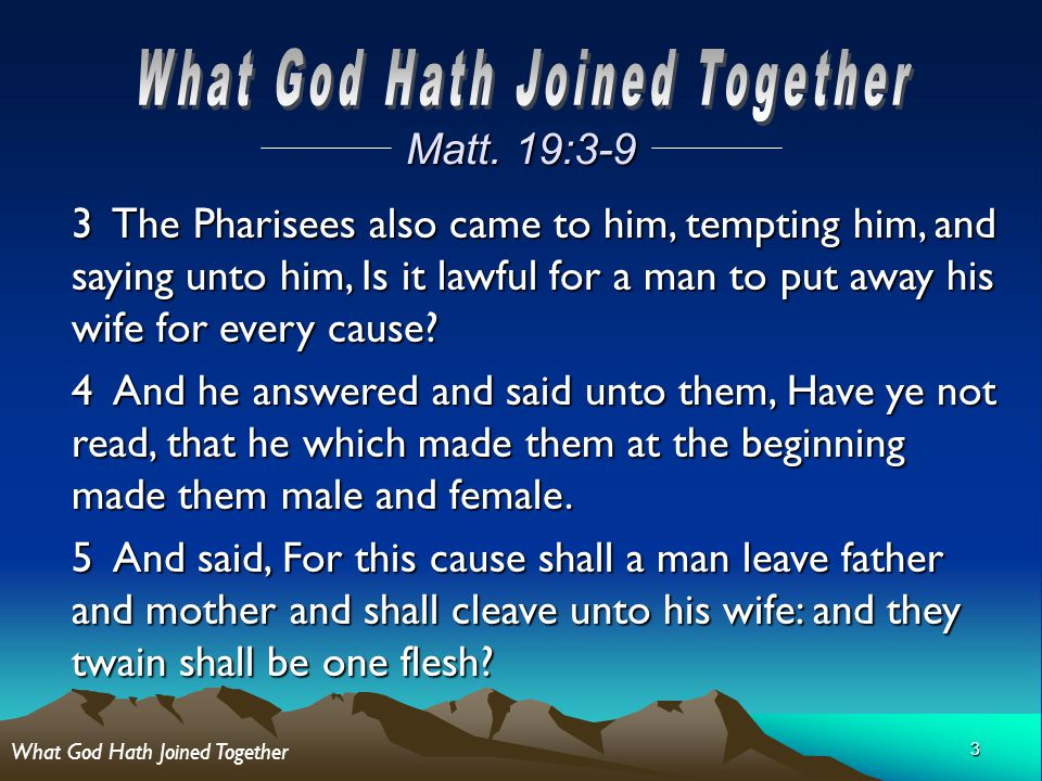 3 Matt. 19:3-9 3 The Pharisees also came to him, tempting him, and saying unto him, Is it lawful for a man to put away his wife for every cause? 4 And