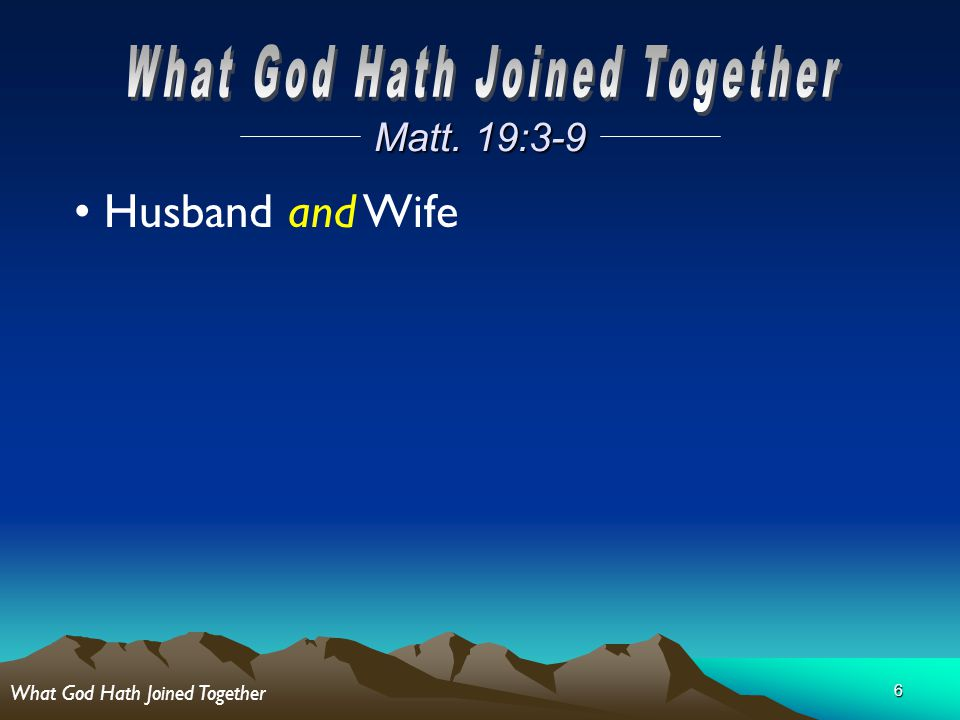 6 Matt. 19:3-9 Husband and Wife What God Hath Joined Together