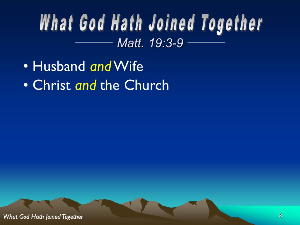 8 Matt. 19:3-9 Husband and Wife Christ and the Church What God Hath Joined Together