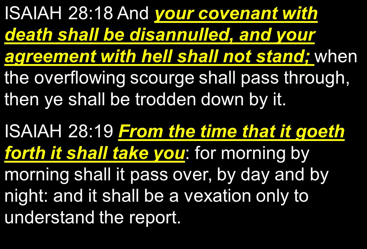 your covenant with death shall be disannulled, and your agreement with hell shall not stand; ISAIAH 28:18 And your covenant with death shall be disannulled, and your agreement with hell shall not stand; when the overflowing scourge shall pass through, then ye shall be trodden down by it.