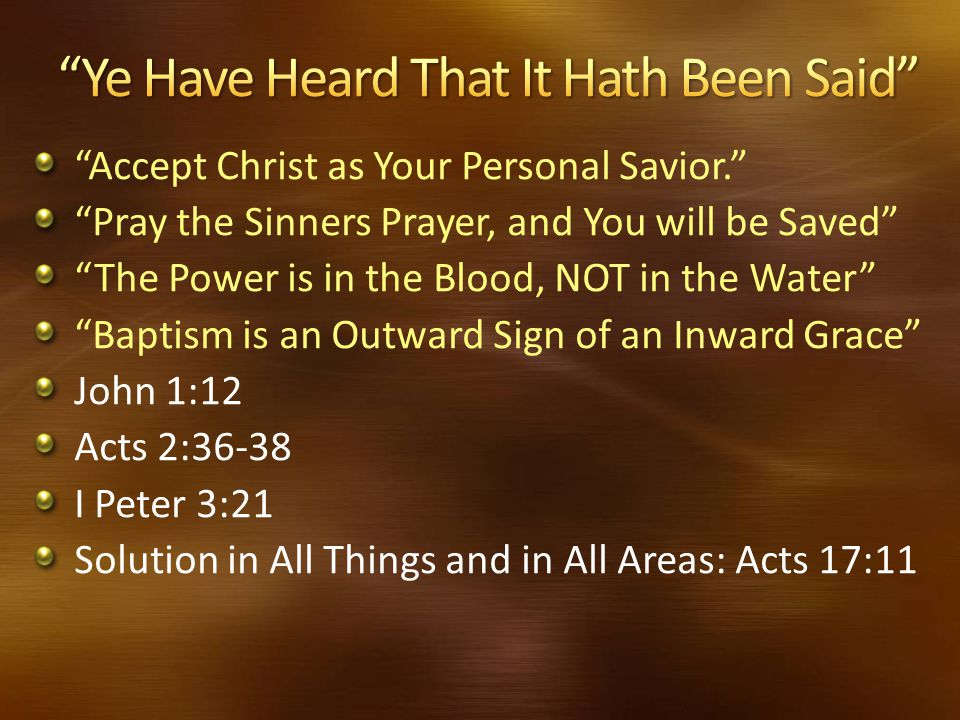 """""""Accept Christ as Your Personal Savior."""" """"Pray the Sinners Prayer, and You will be Saved"""" """"The Power is in the Blood, NOT in the Water"""" """"Baptism is an"""