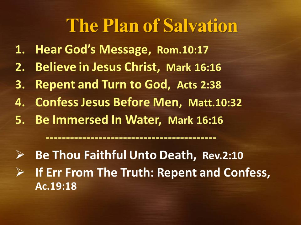 The Plan of Salvation 1. Hear God's Message, Rom.10:17 2. Believe in Jesus Christ, Mark 16:16 3. Repent and Turn to God, Acts 2:38 4. Confess Jesus Be