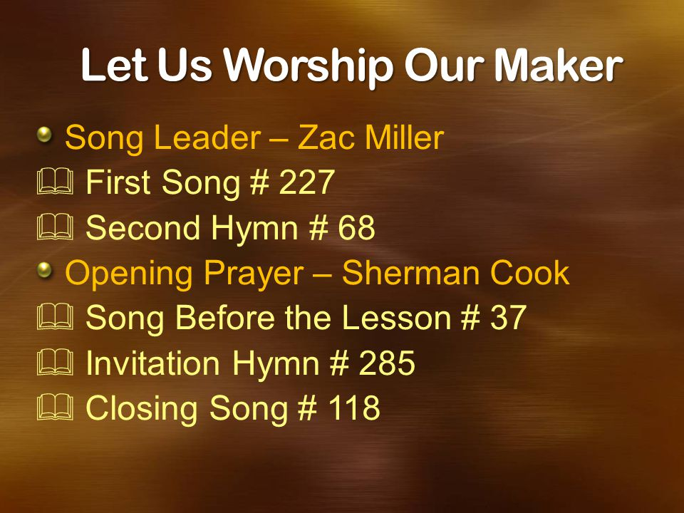 Let Us Worship Our Maker Song Leader – Zac Miller  First Song # 227  Second Hymn # 68 Opening Prayer – Sherman Cook  Song Before the Lesson # 37 