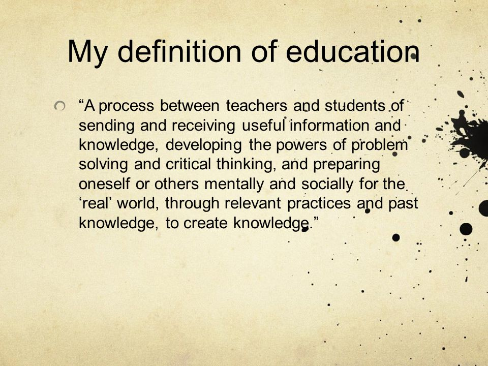 My definition of education A process between teachers and students of sending and receiving useful information and knowledge, developing the powers of problem solving and critical thinking, and preparing oneself or others mentally and socially for the 'real' world, through relevant practices and past knowledge, to create knowledge.
