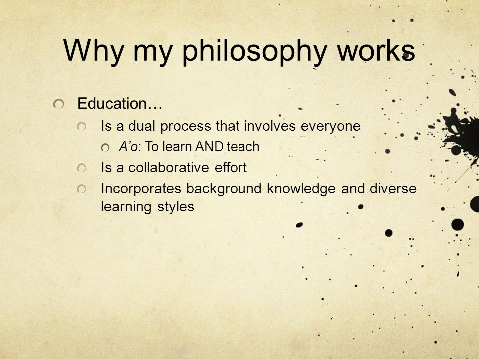 Why my philosophy works Education… Is a dual process that involves everyone A'o: To learn AND teach Is a collaborative effort Incorporates background knowledge and diverse learning styles