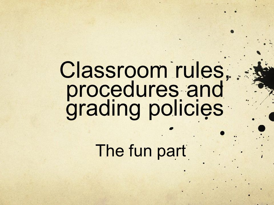 Classroom rules, procedures and grading policies The fun part