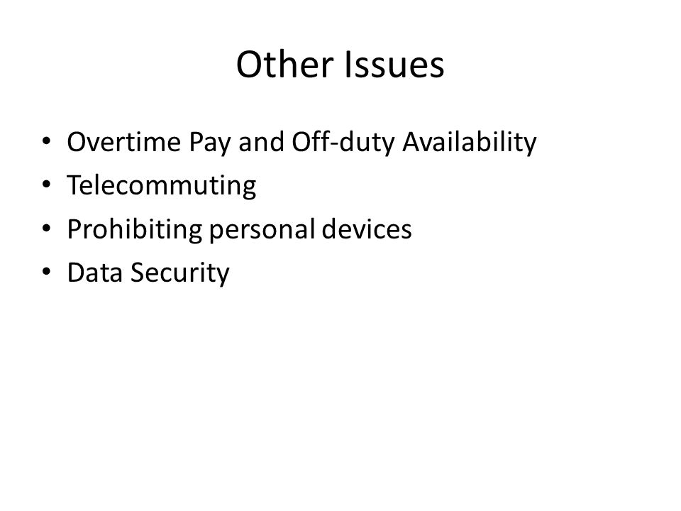 Other Issues Overtime Pay and Off-duty Availability Telecommuting Prohibiting personal devices Data Security