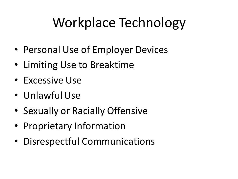 Workplace Technology Personal Use of Employer Devices Limiting Use to Breaktime Excessive Use Unlawful Use Sexually or Racially Offensive Proprietary Information Disrespectful Communications