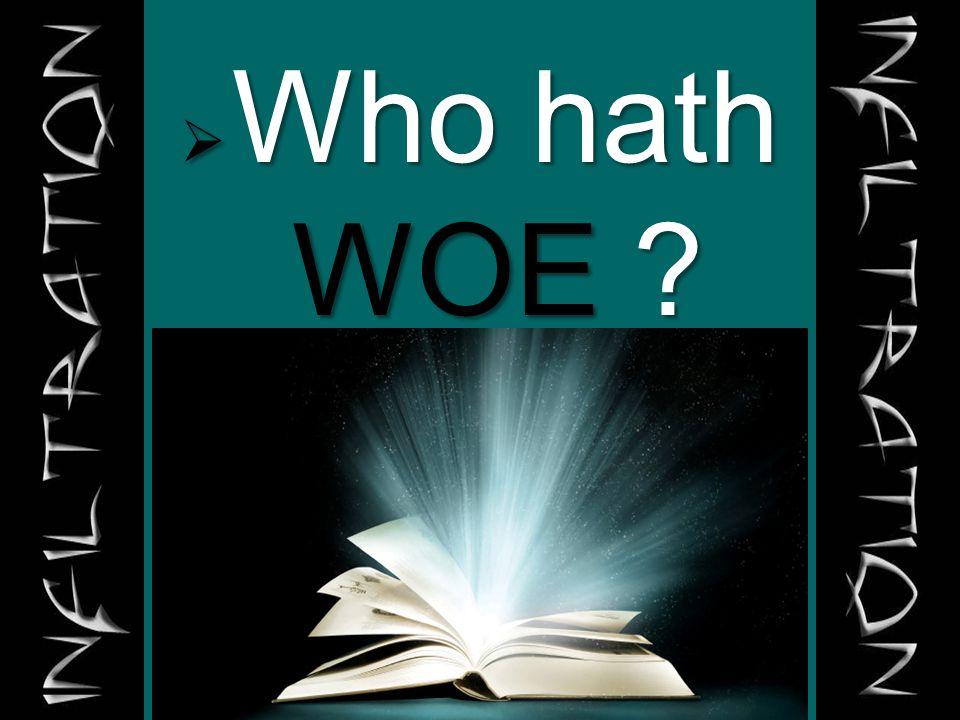 Who hath WOE ?